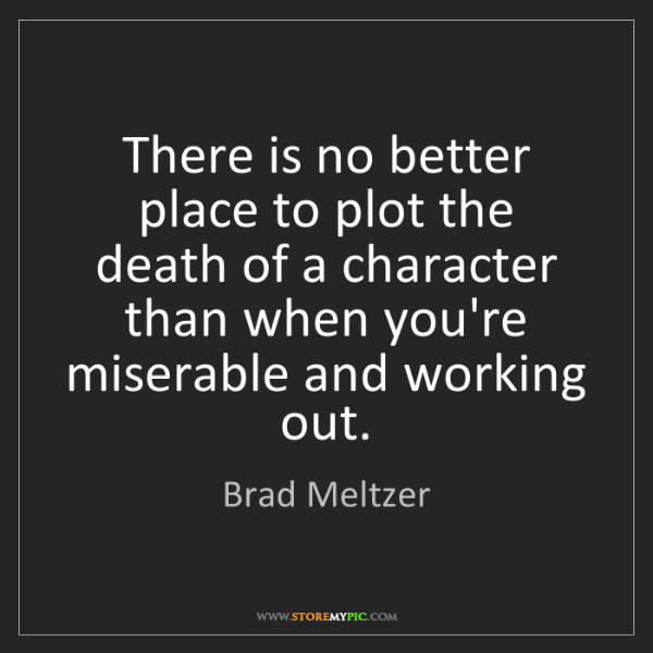 Brad Meltzer: There is no better place to plot the death of a character...