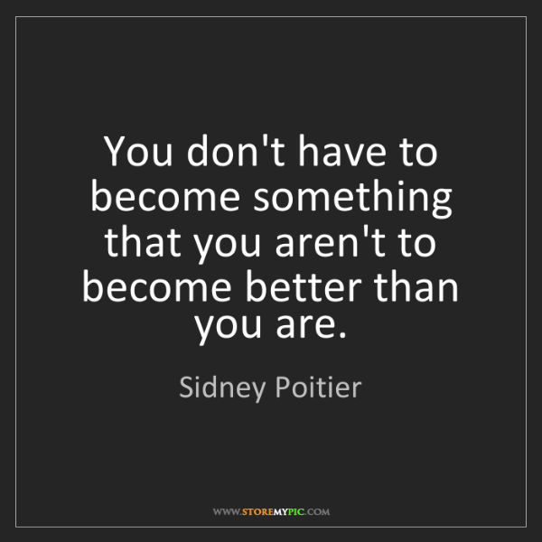 Sidney Poitier: You don't have to become something that you aren't to...