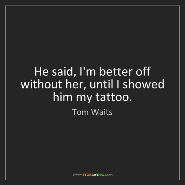 Tom Waits: He said, I'm better off without her, until I showed him...