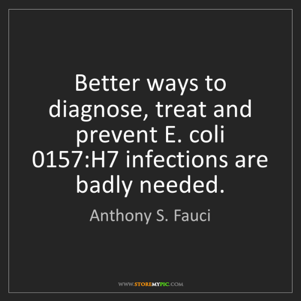 Anthony S. Fauci: Better ways to diagnose, treat and prevent E. coli 0157:H7...