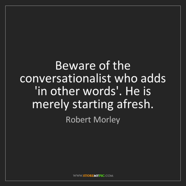 Robert Morley: Beware of the conversationalist who adds 'in other words'....