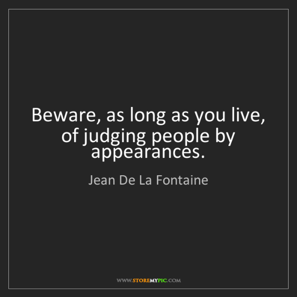 Jean De La Fontaine: Beware, as long as you live, of judging people by appearances.