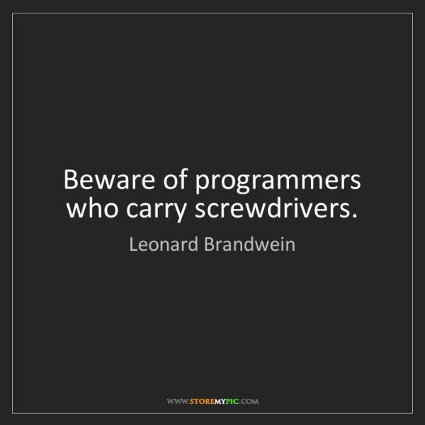 Leonard Brandwein: Beware of programmers who carry screwdrivers.