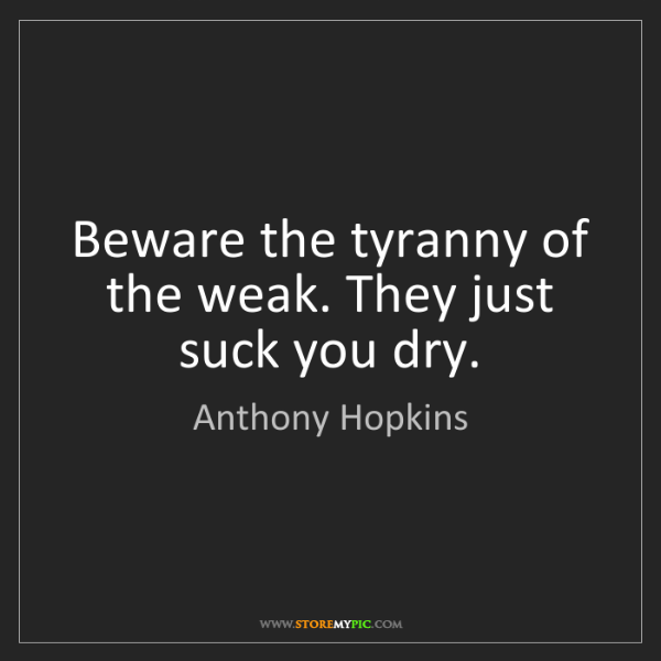 Anthony Hopkins: Beware the tyranny of the weak. They just suck you dry.