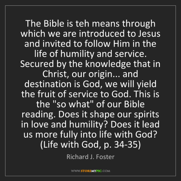 Richard J. Foster: The Bible is teh means through which we are introduced...