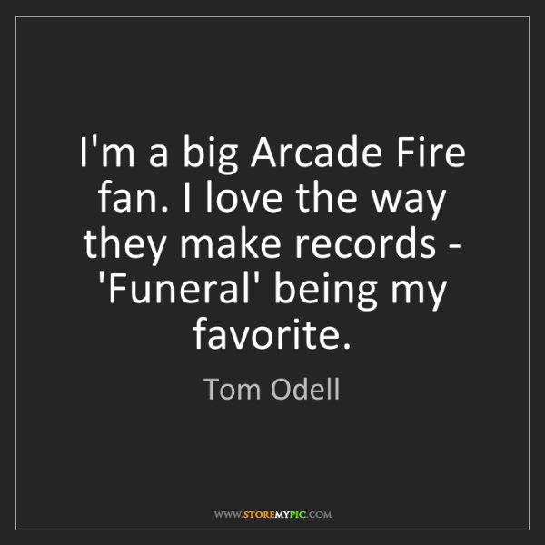 Tom Odell: I'm a big Arcade Fire fan. I love the way they make records...