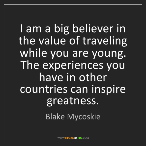 Blake Mycoskie: I am a big believer in the value of traveling while you...