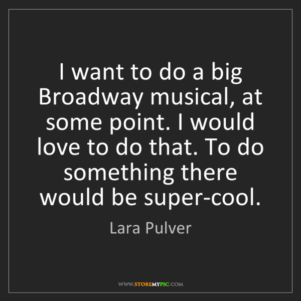 Lara Pulver: I want to do a big Broadway musical, at some point. I...