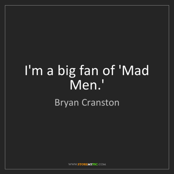 Bryan Cranston: I'm a big fan of 'Mad Men.'