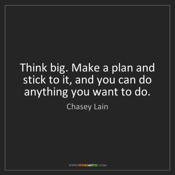 Chasey Lain: Think big. Make a plan and stick to it, and you can do...