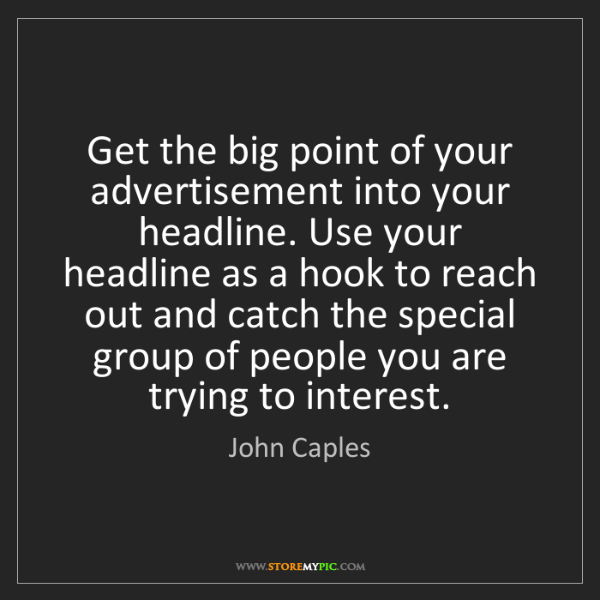 John Caples: Get the big point of your advertisement into your headline....