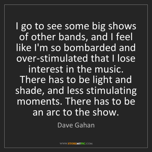 Dave Gahan: I go to see some big shows of other bands, and I feel...