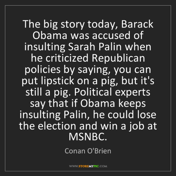 Conan O'Brien: The big story today, Barack Obama was accused of insulting...