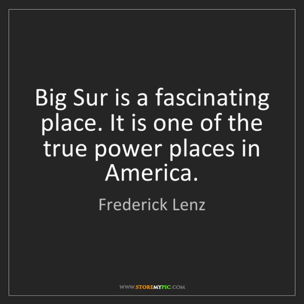 Frederick Lenz: Big Sur is a fascinating place. It is one of the true...