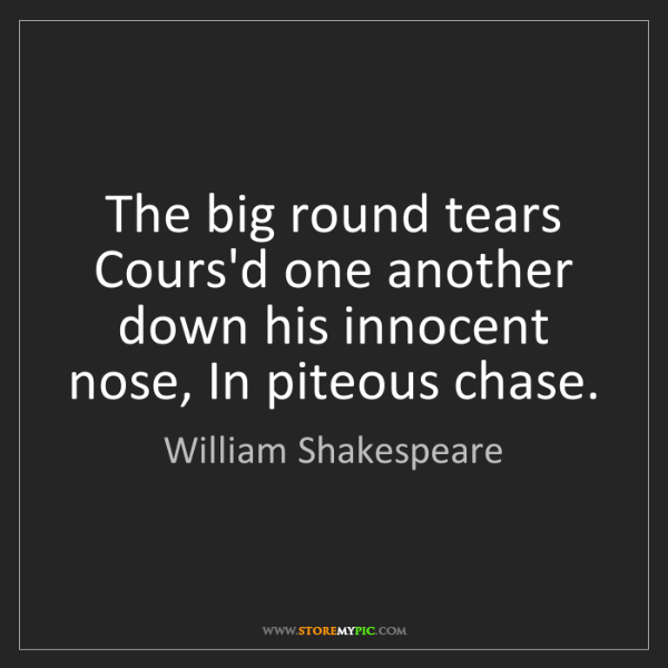 William Shakespeare: The big round tears Cours'd one another down his innocent...