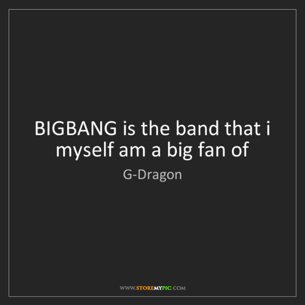 G-Dragon: BIGBANG is the band that i myself am a big fan of