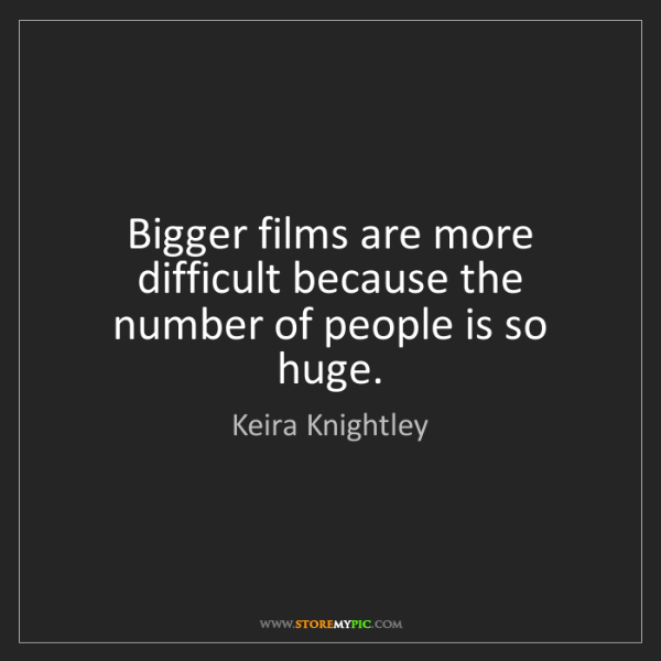 Keira Knightley: Bigger films are more difficult because the number of...