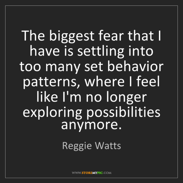 Reggie Watts: The biggest fear that I have is settling into too many...