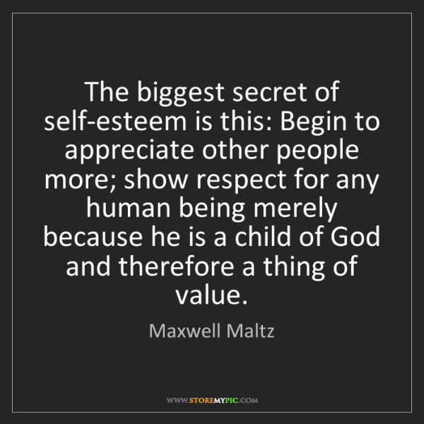 Maxwell Maltz: The biggest secret of self-esteem is this: Begin to appreciate...