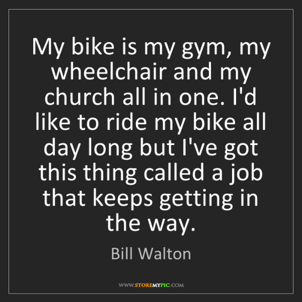 Bill Walton: My bike is my gym, my wheelchair and my church all in...