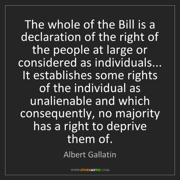 Albert Gallatin: The whole of the Bill is a declaration of the right of...