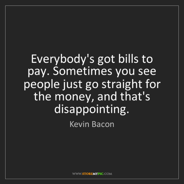 Kevin Bacon: Everybody's got bills to pay. Sometimes you see people...
