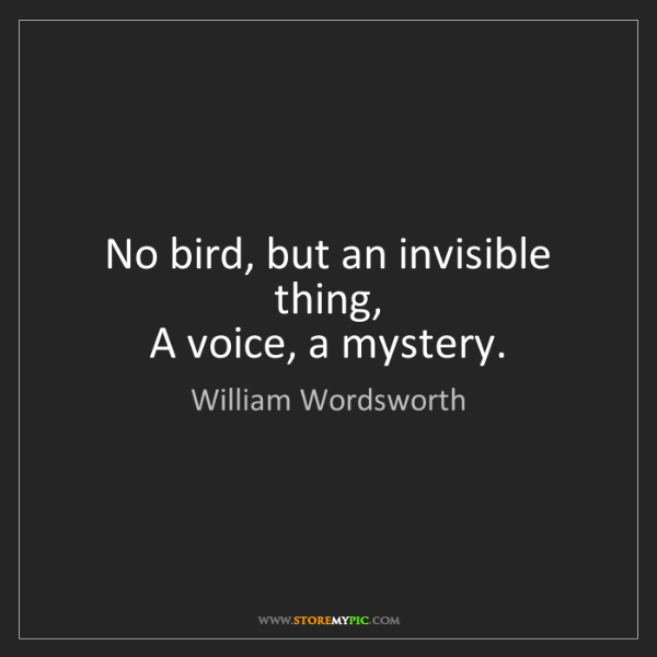 William Wordsworth: No bird, but an invisible thing,   A voice, a mystery.