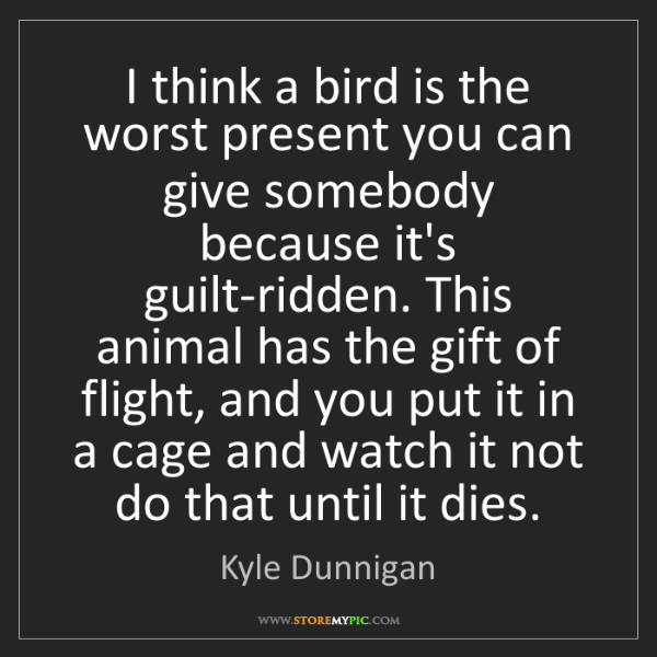 Kyle Dunnigan: I think a bird is the worst present you can give somebody...