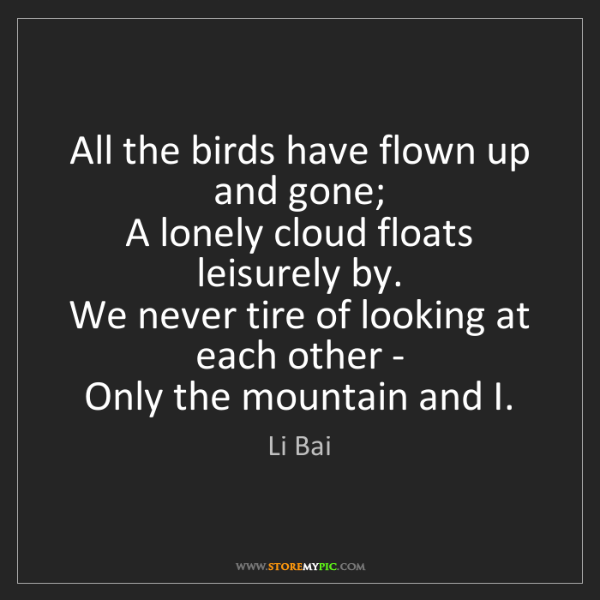 Li Bai: All the birds have flown up and gone;   A lonely cloud...