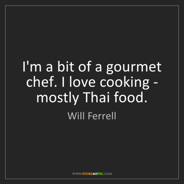 Will Ferrell: I'm a bit of a gourmet chef. I love cooking - mostly...