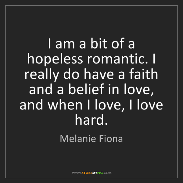 Melanie Fiona: I am a bit of a hopeless romantic. I really do have a...
