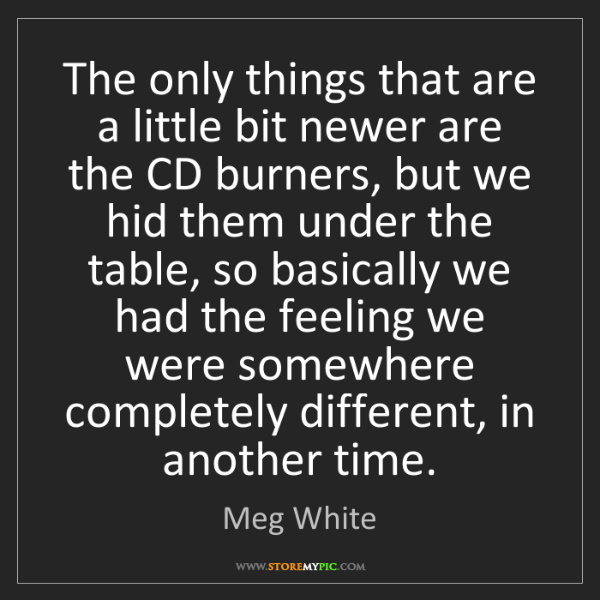 Meg White: The only things that are a little bit newer are the CD...