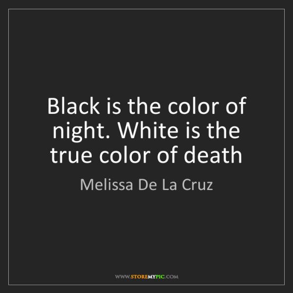 Melissa De La Cruz: Black is the color of night. White is the true color...