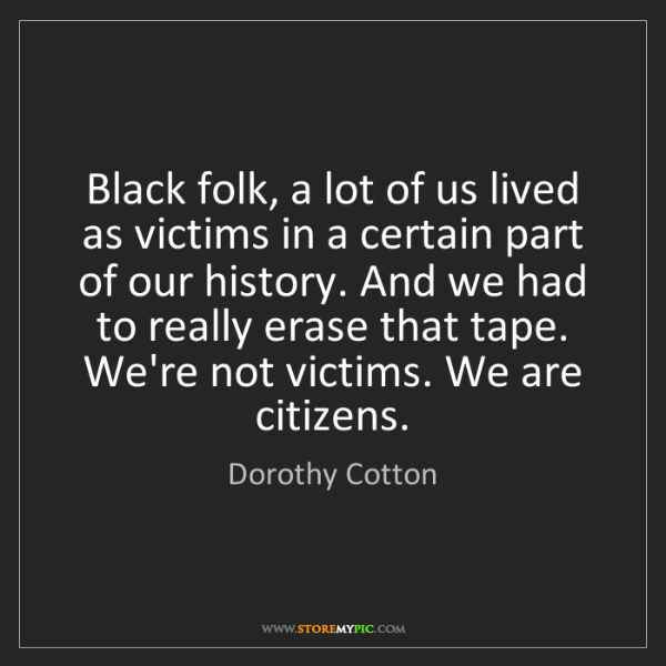 Dorothy Cotton: Black folk, a lot of us lived as victims in a certain...