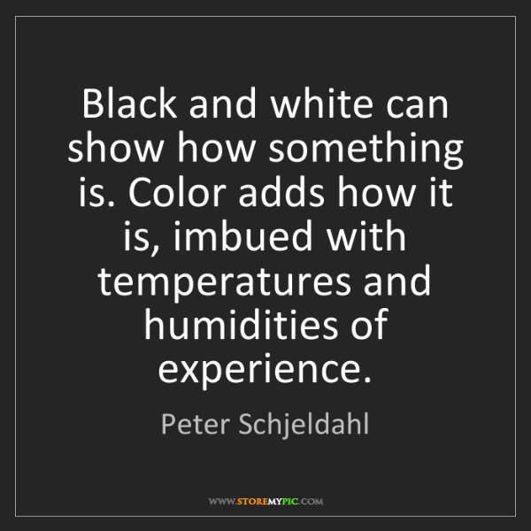Peter Schjeldahl: Black and white can show how something is. Color adds...