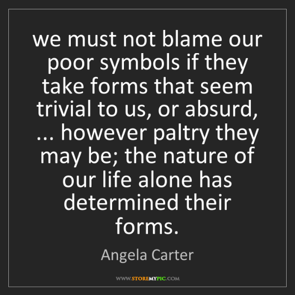 Angela Carter: we must not blame our poor symbols if they take forms...