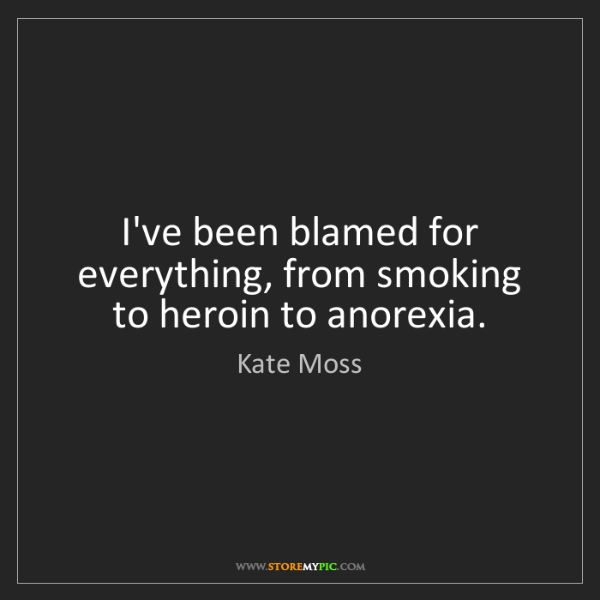 Kate Moss: I've been blamed for everything, from smoking to heroin...