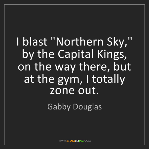 "Gabby Douglas: I blast ""Northern Sky,"" by the Capital Kings, on the..."