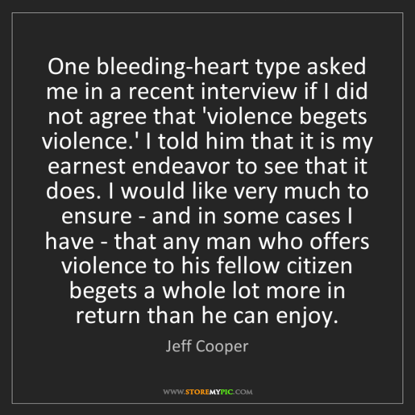 Jeff Cooper: One bleeding-heart type asked me in a recent interview...