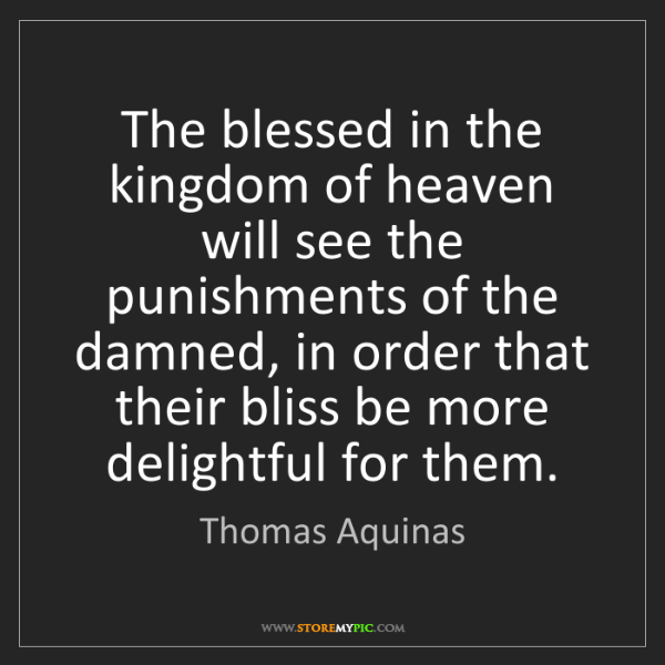 Thomas Aquinas: The blessed in the kingdom of heaven will see the punishments...