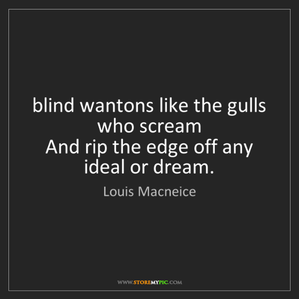 Louis Macneice: blind wantons like the gulls who scream  And rip the...