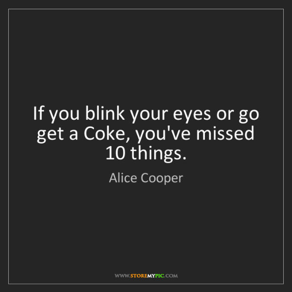 Alice Cooper: If you blink your eyes or go get a Coke, you've missed...