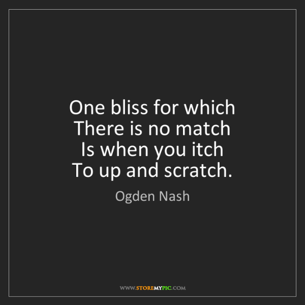 Ogden Nash: One bliss for which   There is no match   Is when you...