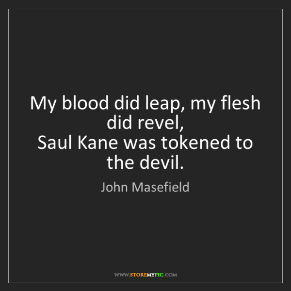 John Masefield: My blood did leap, my flesh did revel,   Saul Kane was...