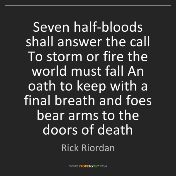 Rick Riordan: Seven half-bloods shall answer the call To storm or fire...