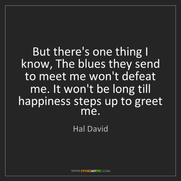 Hal David: But there's one thing I know, The blues they send to...