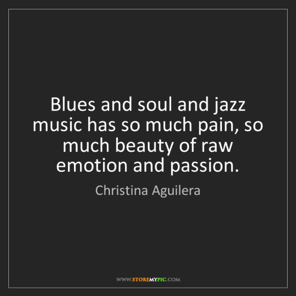 Christina Aguilera: Blues and soul and jazz music has so much pain, so much...