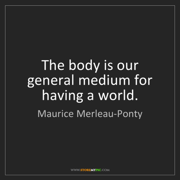 Maurice Merleau-Ponty: The body is our general medium for having a world.