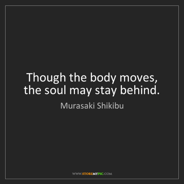 Murasaki Shikibu: Though the body moves, the soul may stay behind.