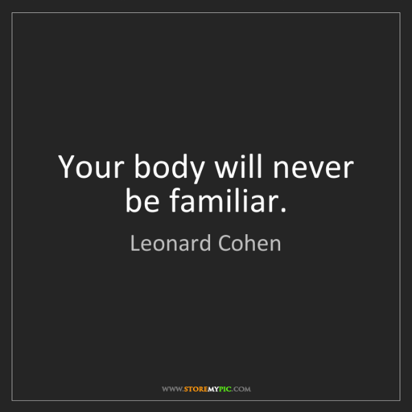 Leonard Cohen: Your body will never be familiar.